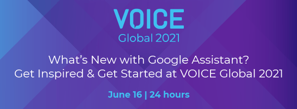 What's New with Google Assistant? Get Inspired & Get Started at VOICE Global 2021
